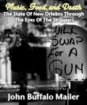 Music, Food, and Death (The State Of New Orleans Through The Eyes Of The Strippers) ebook by John Buffalo Mailer