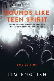Sounds Like Teen Spirit - Stolen Melodies, Ripped-off Riffs, and the Secret History of Rock and Roll ebook by Tim English