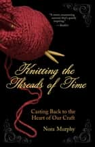 Knitting the Threads of Time - Casting Back to the Heart of Our Craft ebook by Nora Murphy