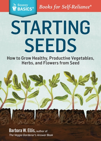 Starting Seeds - How to Grow Healthy, Productive Vegetables, Herbs, and Flowers from Seed. A Storey BASICS® Title ebook by Barbara W. Ellis