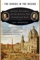 The Genius in the Design - Bernini, Borromini, and the Rivalry That Transformed Rome eBook by Jake Morrissey