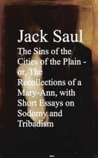 The Sins of the Cities of the Plain - or, The Rec Short Essays on Sodomy and Tribadism ebook by Jack Saul
