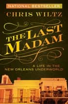 The Last Madam - A Life in the New Orleans Underworld ebook by Chris Wiltz