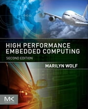 High-Performance Embedded Computing: Applications in Cyber-Physical Systems and Mobile Computing ebook by Wolf, Marilyn