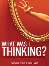 What Was I Thinking?: Get Your Thoughts Working for You and Not Against You ebook by Caspar McCloud,Linda Lange