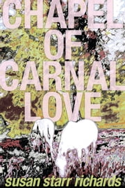Chapel of Carnal Love: A Novel ebook by Susan Starr Richards