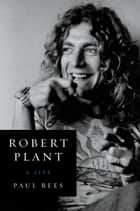 Robert Plant - A Life ebook by Paul Rees