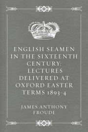 English Seamen in the Sixteenth Century: Lectures Delivered at Oxford Easter Terms 1893-4 ebook by James Anthony Froude