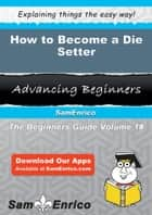 How to Become a Die Setter ebook by How to Become a Die Setter