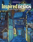 Inspired to Design - Seven Steps to Successful Art Quilts ebook by Elizabeth Barton