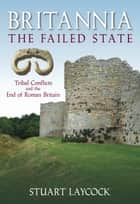 Britannia: The Failed State - Ethnic Conflict and the End of Roman Britain ebook by Stuart Laycock