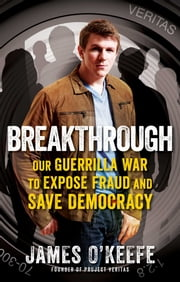Breakthrough - Our Guerilla War to Expose Fraud and Save Democracy ebook by James O'Keefe