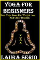 Yoga For Beginners: Best Yoga Poses For Weight Loss And Other Benefits ebook by Laura Serio