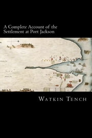 A Complete Account of the Settlement at Port Jackson ebook by Watkin Tench