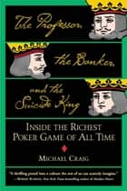 The Professor, the Banker, and the Suicide King - Inside the Richest Poker Game of All Time ebook by Michael Craig