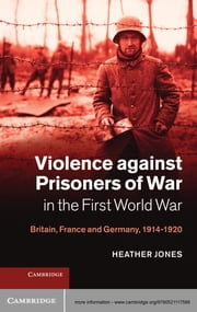 Violence against Prisoners of War in the First World War - Britain, France and Germany, 1914–1920 ebook by Heather Jones