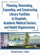 Planning, Renovating, Expanding, and Constructing Library Facilities in Hospitals, Academic Medical ebook by M Sandra Wood, Elizabeth Connor