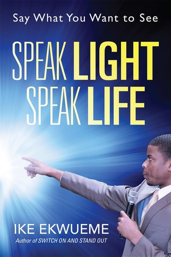 Speak Light Speak Life - Say What You Want To See ebook by Ike Ekwueme