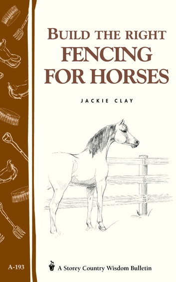 Build the Right Fencing for Horses - Storey's Country Wisdom Bulletin A-193 ebook by Jackie Clay