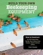 Build Your Own Beekeeping Equipment - How to Construct 8- & 10-Frame Hives; Top Bar, Nuc & Demo Hives; Feeders, Swarm Catchers & More ebook by Tony Pisano