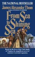 From Sea to Shining Sea - A Novel ebook by James Alexander Thom