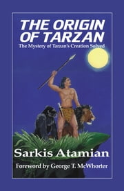 The Origin of Tarzan - The Mystery of Tarzan's Creation Solved ebook by Alison Atamian