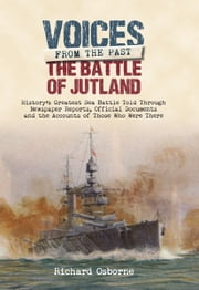 The Battle of Jutland - History's Greatest Sea Battle Told Through Newspaper Reports, Official Documents and the Accounts of Those Who Were There ebook by Richard Osborne