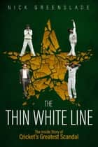 The Thin White Line - The Inside Story of Cricket's Greatest Scandal ebook by Nick Greenslade