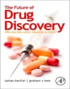 The Future of Drug Discovery - Who Decides Which Diseases to Treat? ebook by Tamas Bartfai, Graham V. Lees