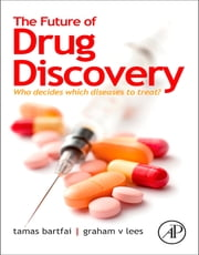 The Future of Drug Discovery - Who Decides Which Diseases to Treat? ebook by Tamas Bartfai,Graham V. Lees