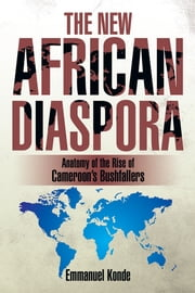 THE NEW AFRICAN DIASPORA - Anatomy of the Rise of Cameroon's Bushfallers ebook by Emmanuel Konde