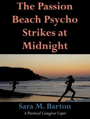 The Passion Beach Psycho Strikes at Midnight - A Practical Caregiver Caper #2 ebook by Sara Barton