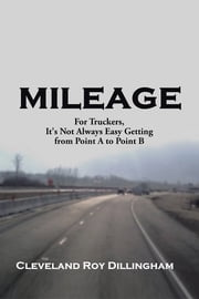 Mileage - For Truckers, It's Not Always Easy Getting from Point A to Point B ebook by C R Dillingham