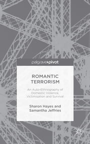 Romantic Terrorism - An Auto-Ethnography of Domestic Violence, Victimization and Survival ebook by Sharon Hayes,Dr Samantha Jeffries