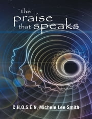 The Praise That Speaks ebook by C.H.O.S.E.N, Michele Lee Smith