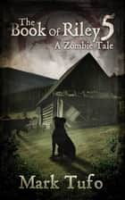 The Book Of Riley A Zombie Tale Pt. 5 ebook by Mark Tufo