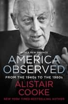America Observed - From the 1940s to the 1980s ebook by Alistair Cooke