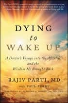 Dying to Wake Up - A Doctor's Voyage into the Afterlife and the Wisdom He Brought Back ebook by Rajiv Parti, M.D., Paul Perry,...