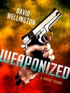 Weaponized: A Novella - A Novella ebook by David Wellington