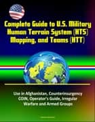 Complete Guide to U.S. Military Human Terrain System (HTS), Mapping, and Teams (HTT) - Use in Afghanistan, Counterinsurgency, COIN, Operator's Guide, Irregular Warfare and Armed Groups ebook by Progressive Management