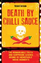 Death by Chilli Sauce - The Remarkable Truth and Surprising Science behind 101 Memorable Movie Moments ebook by Richard Germain
