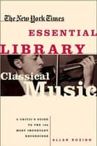 The New York Times Essential Library: Classical Music - A Critic's Guide to the 100 Most Important Recordings eBook by Allan Kozinn