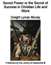 Secret Power or The Secret of Success in Christian Life and Work ebook by Dwight Lyman Moody