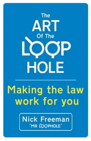 The Art of the Loophole: Making the law work for you - Making the law work for you ebook by Nick Freeman
