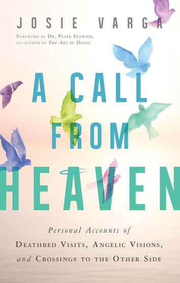 A Call From Heaven - Personal Accounts of Deathbed Visits, Angelic Visions, and Crossings to the Other Side ebook by Josie Varga,Peter Fenwick