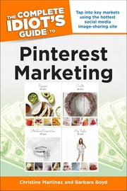 The Complete Idiot's Guide to Pinterest Marketing - Tap into Key Markets Using the Hottest Social Media Image-Sharing Site ebook by Barbara Boyd, Christine Martinez