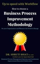 How To Choose A Business Process Improvement Methodology For Your Organization And Measure The Positive Change- Up to speed with workflow - Business Process Management and Continuous Improvement Executive Guide series, #3 ebook by Shruti Bhat