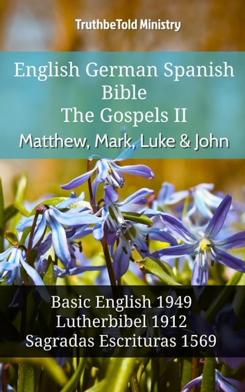 English German Spanish Bible - The Gospels II - Matthew, Mark, Luke & John - Basic English 1949 - Lutherbibel 1912 - Sagradas Escrituras 1569 ebook by TruthBeTold Ministry