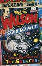 Wilson - A CONSIDERATION OF THE SOURCES ebook by David Mamet