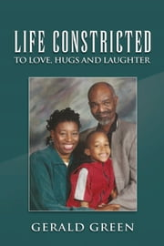 Life Constricted - To Love, Hugs and Laughter ebook by Gerald Green